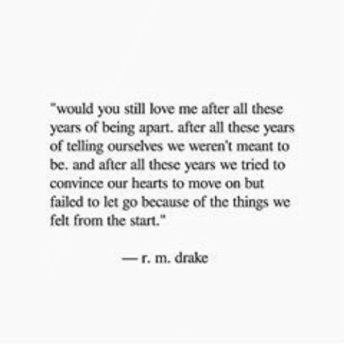 "Drake, Love, and Hearts: would you still love me after all these  years of being apart. after all these years  of telling ourselves we weren't meant to  be. and after all these years we tried to  convince our hearts to move on but  failed to let go because of the things we  felt from the start.""  -r. m. drake"