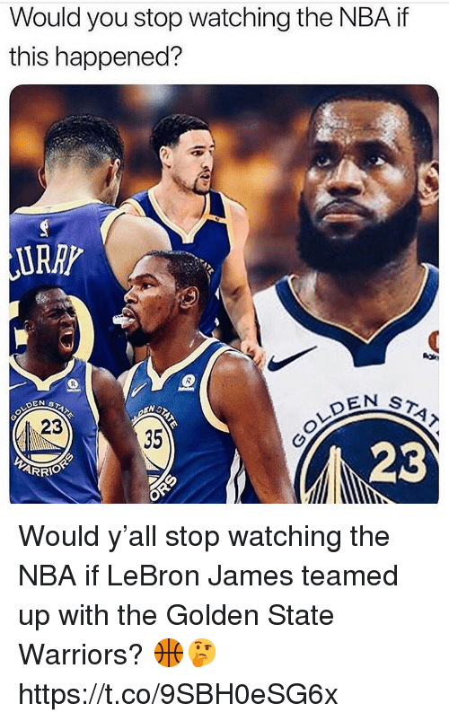 Golden State Warriors: Would you stop watching the NBA if  this happened?  URRP  EN ST  23  35  23 Would y'all stop watching the NBA if LeBron James teamed up with the Golden State Warriors? 🏀🤔 https://t.co/9SBH0eSG6x