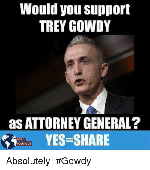Memes, 🤖, and Yes: Would you support  TREY GOWDY  as ATTORNEY GENERAL?  YES-SHARE  POLITICUS Absolutely! #Gowdy