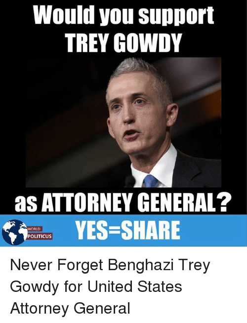 Memes, United, and World: Would you support  TREY GOWDY  as ATTORNEY GENERAL?  YES-SHARE  WORLD  POLITICUS Never Forget Benghazi Trey Gowdy for United States Attorney General