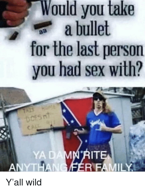 Family, Sex, and Wild: Would you take  a bullet  for the last person  you had sex with?  YA  ITE  ANYTHANCIFER FAMILY Y'all wild