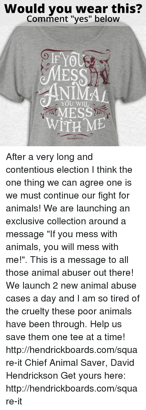 """Animal Abuse: Would you wear this?  Comment """"yes"""" below  IF YO  YOU WILL  MESS  WITH ME  HENDRICK After a very long and contentious election I think the one thing we can agree one is we must continue our fight for animals! We are launching an exclusive collection around a message """"If you mess with animals, you will mess with me!"""". This is a message to all those animal abuser out there! We launch 2 new animal abuse cases a day and I am so tired of the cruelty these poor animals have been through. Help us save them one tee at a time! http://hendrickboards.com/square-it  Chief Animal Saver, David Hendrickson  Get yours here: http://hendrickboards.com/square-it"""