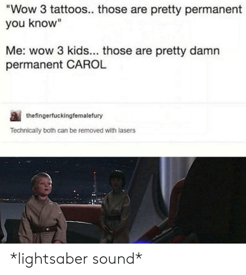 "carol: Wow 3 tattoos.. those are pretty permanent  you know""  Me: wow 3 kids... those are pretty damn  permanent CAROL  thefingerfuckingfemalefury  Technically both can be removed with lasers *lightsaber sound*"