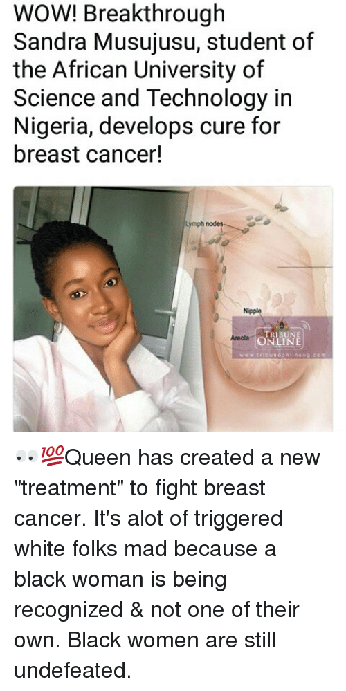 "Breastes: WOW! Breakthrough  Sandra Musujusu, student of  the African University of  Science and Technology in  Nigeria, develops cure for  breast cancer!  Lymph nodes  Nipple  TRIBUNE  ONLINE  Areolag 👀💯Queen has created a new ""treatment"" to fight breast cancer. It's alot of triggered white folks mad because a black woman is being recognized & not one of their own. Black women are still undefeated."