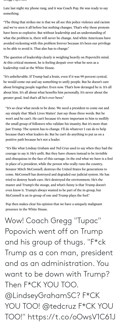 """group: Wow! Coach Gregg """"Tupac"""" Popovich went off on Trump and his group of thugs.   """"F*ck Trump as a con man, president and as an administration. You want to be down with Trump? Then F*CK YOU TOO. @LindseyGrahamSC? F*CK YOU TOO! @tedcruz F*CK YOU TOO!"""" https://t.co/oOwsV1C61J"""