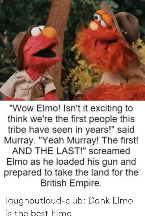"""tribe: """"Wow Elmo! Isn't it exciting to  think we're the first people this  tribe have seen in years!"""" said  Murray. """"Yeah Murray! The first!  AND THE LAST!"""" screamed  Elmo as he loaded his gun and  prepared to take the land for the  British Empire. laughoutloud-club:  Dank Elmo is the best Elmo"""