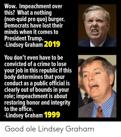 lindsey graham: Wow. Impeachment over  this? What a nothing  (non-quid pro quo) burger.  Democrats have lost their  minds when it comes to  President Trump  -Lindsey Graham 2019  You don't even have to be  convicted of a crime to lose  your job in this republic if this  body determines that your  conduct as a public official is  clearly out of bounds in your  role; impeachment is about  restoring honor and integrity  to the office.  -Lindsey Graham 1999 Good ole Lindsey Graham
