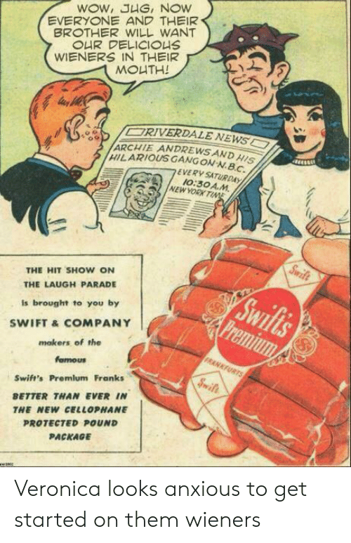 franks: WOW, JHG, NOW  EVERYONE AND THEIR  BROTHER WILL WANT  OUR DELICIOUS  WIENERS IN THEIR  MOUTH!  ORIVERDALE NEWS  ARCHIE ANDREWSAND HISI  HILARIOUS GANGON-N.BC  EVERY SATURDAY  10:30 A.M  NEW YORK TINE  Swife  THE HIT SHOW ON  Swifls  Premium  THE LAUGH PARADE  Is brought to you by  SWIFT &COMPANY  mokers of the  FRANKFURTS  famous  Sift  Swift's Premlum Franks  BETTER THAN EVER IN  THE NEW CELLOPHANE  PROTECTED POUND  PACKAGE  w2302 Veronica looks anxious to get started on them wieners