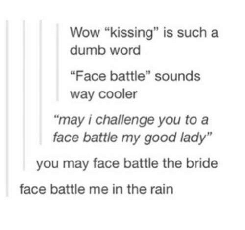 """Dumb, Wow, and Good: Wow """"kissing"""" is such a  dumb word  """"Face battle"""" sounds  way cooler  """"may i challenge you to a  face battle my good lady""""  you may face battle the bride  face battle me in the rain"""