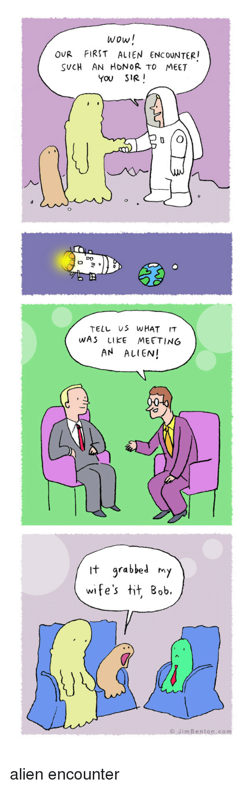 Wow, Alien, and Com: wow!  OUR FIRST ALIEN ENCOUNTER  SUCH AN HONOR TO MEET  You SIR  Ro  TELL US WHAT IT  WAS LIKE MEETING  AN ALIEN!  t arabbed m  wife's tit, Bob.  JimBenton.com alien encounter