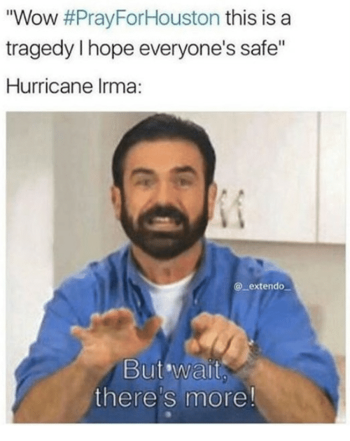 """Wait Theres More: """"Wow #PrayForHouston this is a  tragedy I hope everyone's safe""""  Hurricane lrma:  @_extendo  But wait  there's more!"""