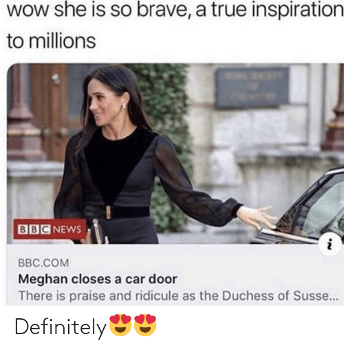 Millions: WOw she is so brave, a true inspiration  to millions  BBC NEWS  BBC.COM  Meghan closes a car door  There is praise and ridicule as the Duchess of Susse... Definitely😍😍