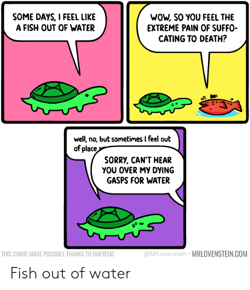 Sorry, Wow, and Death: WOW, SO YOU FEEL THE  EXTREME PAIN OF SUFFO  CATING TO DEATH?  SOME DAYS, I FEEL LIKE  A FISH OUT OF WATER  well, no, but sometimes I feel out  of place  SORRY, CAN'T HEAR  yου οVERMY DYING  GASPS FOR WATER  @MrLovenstein MRLOVENSTEIN.COM  THIS COMIC MADE POSSIBLE THANKS TO HARTESIC Fish out of water