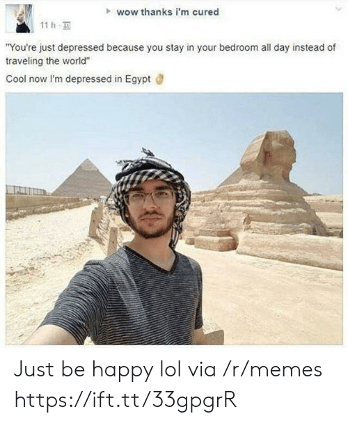 "traveling: wow thanks i'm cured  11h  ""You're just depressed because you stay in your bedroom all day instead of  traveling the world""  Cool now I'm depressed in Egypt Just be happy lol via /r/memes https://ift.tt/33gpgrR"