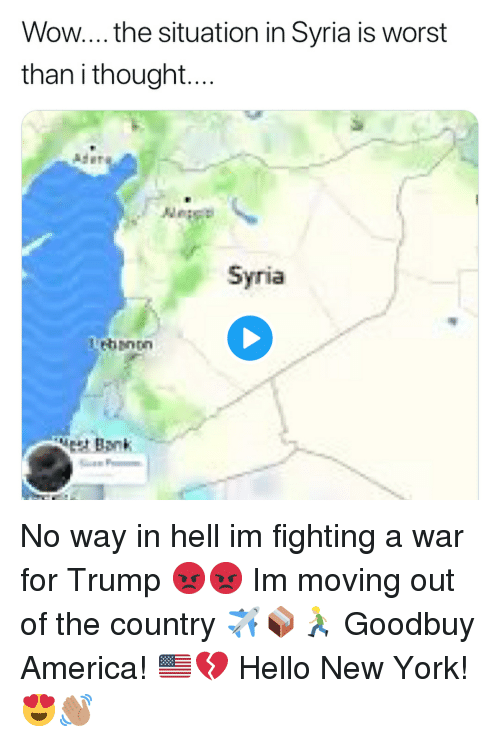 moving out: Wow... the situation in Syria is worst  than i thought  Ader  Syria  Lebanon  Bank No way in hell im fighting a war for Trump 😡😡 Im moving out of the country ✈️📦🏃🏼 Goodbuy America! 🇺🇸💔 Hello New York! 😍👋🏽