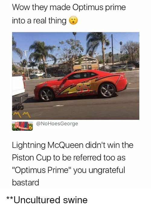 """piston: Wow they made Optimus prime  into a real thing  @NoHoesGeorge  Lightning McQueen didn't win the  Piston Cup to be referred too as  """"Optimus Prime"""" you ungrateful  bastard **Uncultured swine"""