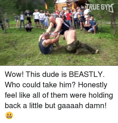 Dude, Memes, and Wow: Wow! This dude is BEASTLY. Who could take him? Honestly feel like all of them were holding back a little but gaaaah damn! 😬