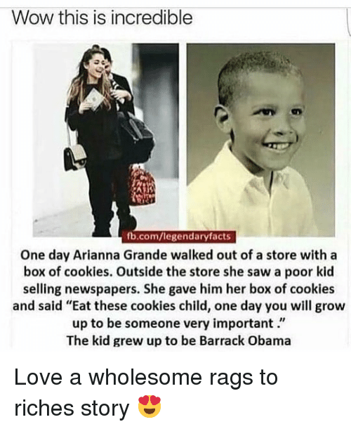 "Riches: Wow this is incredible  fb.com/legendaryfacts  One day Arianna Grande walked out of a store with a  box of cookies. Outside the store she saw a poor kid  selling newspapers. She gave him her box of cookies  and said ""Eat these cookies child, one day you will grow  up to be someone very important.""  The kid grew up to be Barrack Obama Love a wholesome rags to riches story 😍"