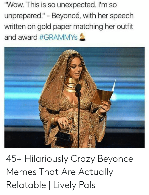 "Grammys: ""Wow. This is so unexpected. I'm so  unprepared."" - Beyoncé, with her speech  written on gold paper matching her outfit  and award 45+ Hilariously Crazy Beyonce Memes That Are Actually Relatable 