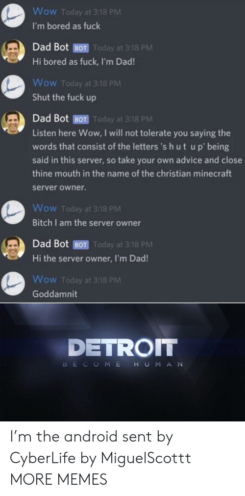 Detroit: Wow Today at 3:18 PM  I'm bored as fuck  Dad Bot BOT Today at 3:18 PM  Hi bored as fuck, I'm Dad!  Wow Today at 3:18 PM  Shut the fuck up  Dad Bot BOT Today at 3:18 PM  Listen here Wow, I will not tolerate you saying the  words that consist of the letters 's h ut up' being  said in this server, so take your own advice and close  thine mouth in the name of the christian minecraft  server owner.  Wow Today at 3:18 PM  Bitch I am the server owner  Dad Bot BOT Today at 3:18 PM  Hi the server owner, I'm Dad!  Wow Today at 3:18 PM  Goddamnit  DETROIT  HUMAN  BECOME I'm the android sent by CyberLife by MiguelScottt MORE MEMES