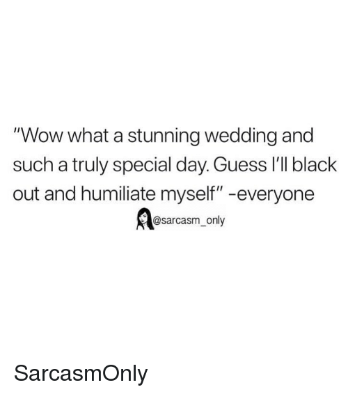 """humiliate: """"Wow what a stunning wedding and  such a truly special day. Guess 'lI black  out and humiliate myself"""" -everyone  @sarcasm_only SarcasmOnly"""