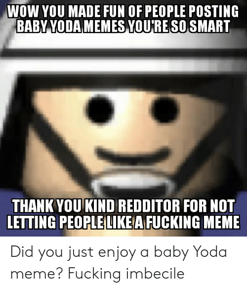 imbecile: WOW YOU MADE FUN OF PEOPLE POSTING  BABY YODA MEMES YOURESO SMART  THANK YOU KIND REDDITOR FOR NOT  LETTING PEOPLE LIKEA FUCKING MEME Did you just enjoy a baby Yoda meme? Fucking imbecile