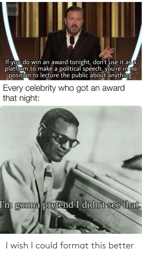 tonight: wp  If you do win an award tonight, don't use it as a  platform to make a political speech, you're in no  position to lecture the public about anything.  Every celebrity who got an award  that night:  I'm gonna pretend I didn't see that. I wish I could format this better