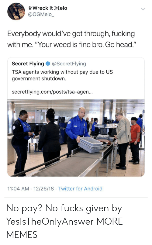 "melo: Wreck It Melo  @OGMelo_  Everybody would've got through, fucking  with me. ""Your weed is fine bro. Go head.""  Secret Flying@SecretFlying  TSA agents working without pay due to US  government shutdown.  secretflying.com/posts/tsa-agen...  11:04 AM 12/26/18 Twitter for Android No pay? No fucks given by YesIsTheOnlyAnswer MORE MEMES"