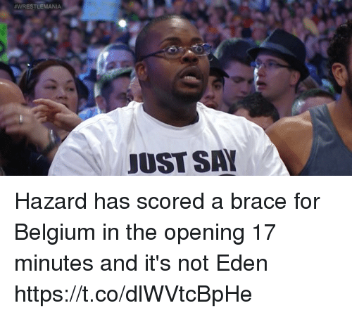 Belgium: WRESTLEMANIA  JUST SA Hazard has scored a brace for Belgium in the opening 17 minutes and it's not Eden https://t.co/dlWVtcBpHe