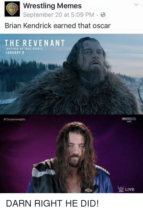 Wrestling Memes: Wrestling Memes  September 20 at 5:09 PM 3  Brian Kendrick earned that oscar  THE REVENANT  INSPIRED BY TRUE EVENTS  JANUARY 8  NCruisenweights  LIVE DARN RIGHT HE DID!