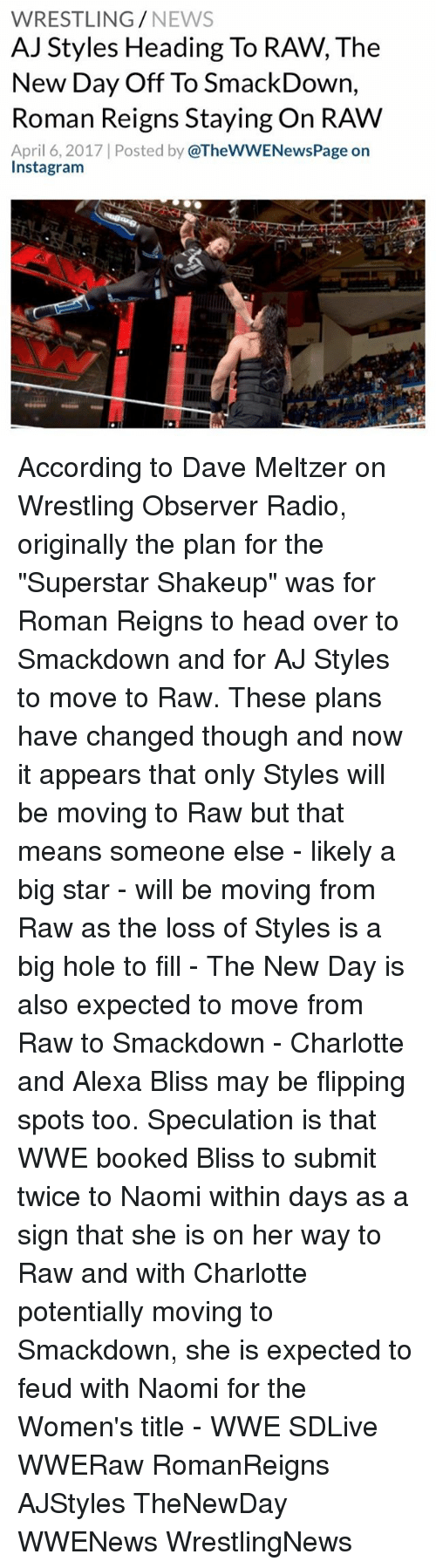 """Roman Reigns: WRESTLING  NEWS  AJ Styles Heading To RAW, The  New Day Off To SmackDown,  Roman Reigns Staying On RAW  April 6, 2017 Posted by  @TheWWENewsPage on  Instagram According to Dave Meltzer on Wrestling Observer Radio, originally the plan for the """"Superstar Shakeup"""" was for Roman Reigns to head over to Smackdown and for AJ Styles to move to Raw. These plans have changed though and now it appears that only Styles will be moving to Raw but that means someone else - likely a big star - will be moving from Raw as the loss of Styles is a big hole to fill - The New Day is also expected to move from Raw to Smackdown - Charlotte and Alexa Bliss may be flipping spots too. Speculation is that WWE booked Bliss to submit twice to Naomi within days as a sign that she is on her way to Raw and with Charlotte potentially moving to Smackdown, she is expected to feud with Naomi for the Women's title - WWE SDLive WWERaw RomanReigns AJStyles TheNewDay WWENews WrestlingNews"""