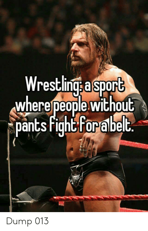 Sport, Dump, and  Pants: Wrestlings a sport  wherepeople without  pants fightforabelt Dump 013