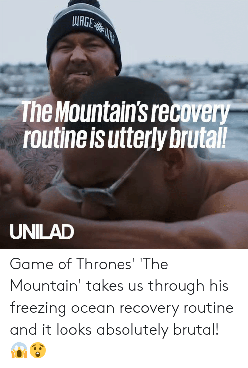 Dank, Game of Thrones, and Game: WRGE  The Mountain's recovery  routine is utterly brutal!  UNILAD Game of Thrones' 'The Mountain' takes us through his freezing ocean recovery routine and it looks absolutely brutal! 😱😲
