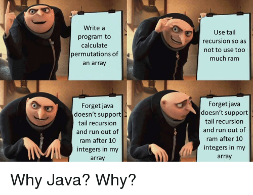 Calculate: Write a  program to  calculate  permutations of  an array  Use tail  recursion so as  not to use too  much ram  Forget java  doesn't support  tail recursion  and run out of  ram after 10  integers in my  array  Forget java  doesn't support  tail recursion  and run out of  ram after 10  integers in my  array Why Java? Why?