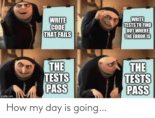 To Find: WRITE  CODE  THAT FAILS  WRITE  TESTS TO FIND  OUT WHERE  THE ERROR IS  THE  TESTS  PASS  THE  TESTS  PASS  imgflip.com How my day is going…