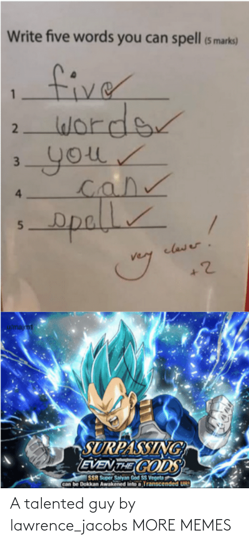 Lawrence: Write five words you can spell (5 marks)  fiver  worder  your  4.  opall  clawer.  u/majm1  SURPASSING  EVEN THE CODS  SSR Super Salyan God SS Vegeta  Can be Dokkan Awakened into a Transcended UR!  2  3. A talented guy by lawrence_jacobs MORE MEMES