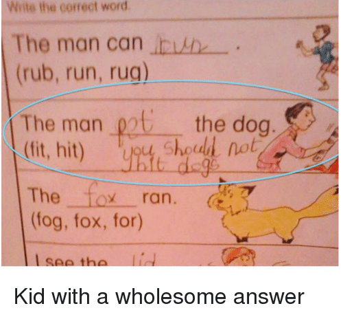 oot: Write the correct word  The man can invh  (rub, run, rug)  The man oot the doa  (ft, hit) y,  og  Shoud not  The fox ran.  (fog, fox, for)  seeth <p>Kid with a wholesome answer</p>