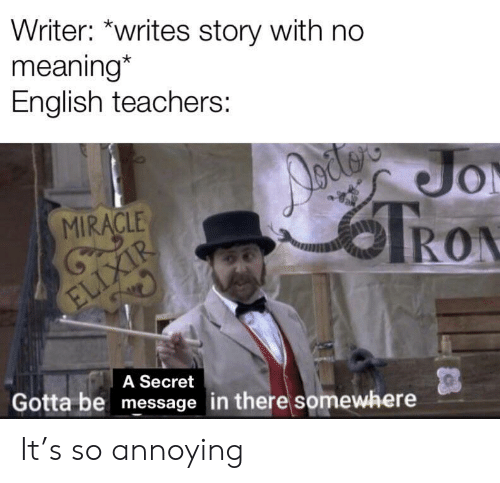 Meaning, English, and Tron: Writer: *writes story with no  meaning*  English teachers:  Jo  TRON  MIRACLE  ELIXIR  A Secret  Gotta be message in there somewhere It's so annoying