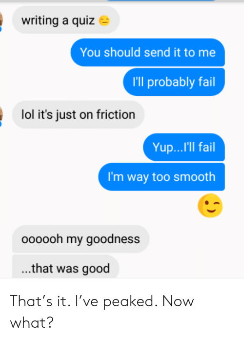 Fail, Lol, and Smooth: writing a quiz  You should send it to me  I'll probably fail  lol it's just on friction  Yup...'Il fail  I'm way too smooth  oooooh my goodness  ...that was good That's it. I've peaked. Now what?