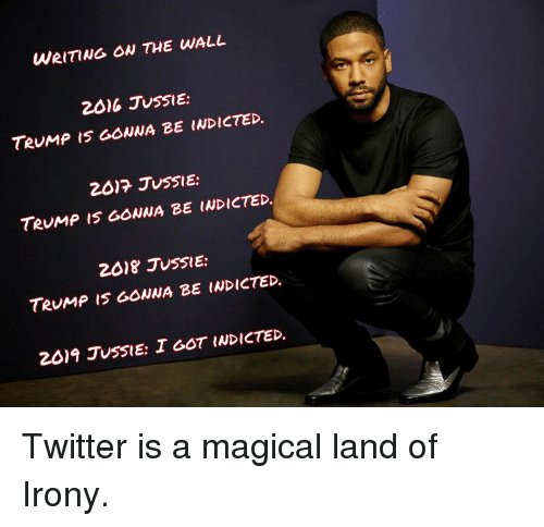 Funny, Twitter, and Irony: WRITING OW THE WALL  2016 JUSSIE:  TeuMp IS GONNA BE INDICTED  2017 JUSSIE:  TeuMP I5 GONNA BE INDICTED.  2018 JUSSIE:  TRUMP IS GOWNA BE INDICTED.  2019 JuSSIE: I GOT INDICTED. Twitter is a magical land of Irony.