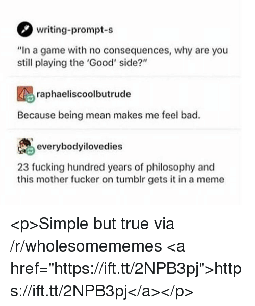 """no consequences: writing-prompt-s  """"In a game with no consequences, why are you  still playing the 'Good' side?""""  raphaeliscoolbutrude  Because being mean makes me feel bad.  everybodyilovedies  23 fucking hundred years of philosophy and  this mother fucker on tumblr gets it in a meme <p>Simple but true via /r/wholesomememes <a href=""""https://ift.tt/2NPB3pj"""">https://ift.tt/2NPB3pj</a></p>"""