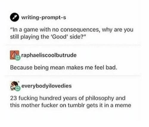 """Bad, Fucking, and Meme: writing-prompt-s  """"In a game with no consequences, why are you  still playing the 'Good' side?""""  raphaeliscoolbutrude  Because being mean makes me feel bad.  everybodyilovedies  23 fucking hundred years of philosophy and  this mother fucker on tumblr gets it in a meme"""