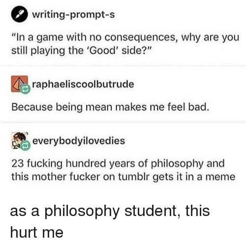 "Bad, Fucking, and Meme: writing-prompt-s  ""In a game with no consequences, why are you  still playing the 'Good' side?'""  raphaeliscoolbutrude  Because being mean makes me feel bad.  everybodyilovedies  23 fucking hundred years of philosophy and  this mother fucker on tumblr gets it in a meme as a philosophy student, this hurt me"