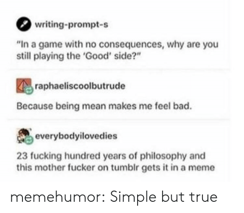"""no consequences: writing-prompt-s  """"In a game with no consequences, why are you  still playing the 'Good' side?""""  raphaeliscoolbutrude  Because being mean makes me feel bad.  everybodyilovedies  23 fucking hundred years of philosophy and  this mother fucker on tumblr gets it in a meme memehumor:  Simple but true"""