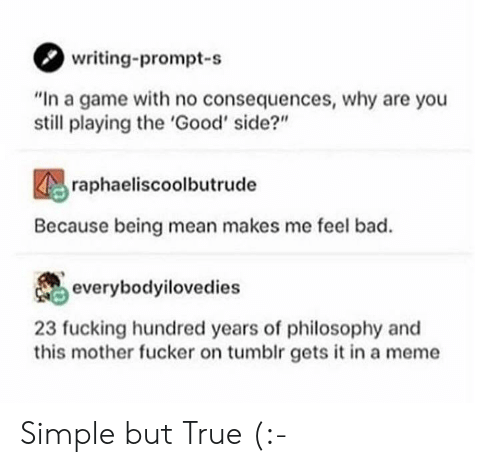 """Consequences: writing-prompt-s  """"In a game with no consequences, why are you  still playing the 'Good' side?""""  raphaeliscoolbutrude  Because being mean makes me feel bad.  everybodyilovedies  23 fucking hundred years of philosophy and  this mother fucker on tumblr gets it in a meme Simple but True (:-"""