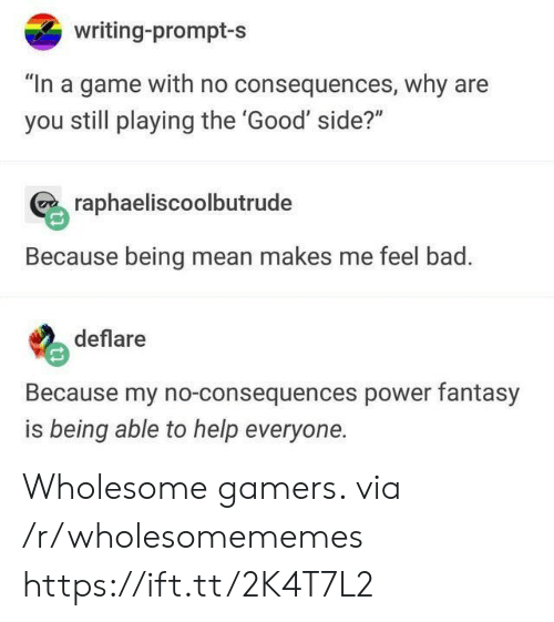 """fantasy: writing-prompt-s  """"In a game with no consequences, why are  you still playing the 'Good' side?""""  raphaeliscoolbutrude  Because being mean makes me feel bad.  deflare  Because my no-consequences power fantasy  is being able to help everyone. Wholesome gamers. via /r/wholesomememes https://ift.tt/2K4T7L2"""