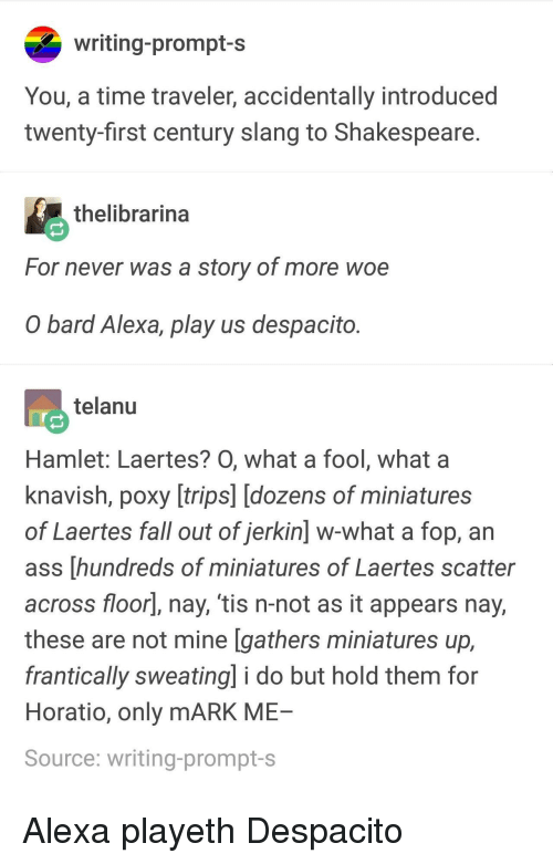 Hamlet: writing-prompt-s  You, a time traveler, accidentally introduced  twenty-first century slang to Shakespeare  thelibrarina  For never was a story of more woe  O bard Alexa, play us despacito  telanu  Hamlet: Laertes? O, what a fool, what a  knavish, poxy [trips] [dozens of miniatures  of Laertes fall out of jerkin] w-what a fop, an  ass [hundreds of miniatures of Laertes scatter  across floorl, nay, 'tis n-not as it appears nay,  these are not mine [gathers miniatures up,  frantically sweating] i do but hold them for  Horatio, only mARK ME  Source: writing-prompt-s Alexa playeth Despacito