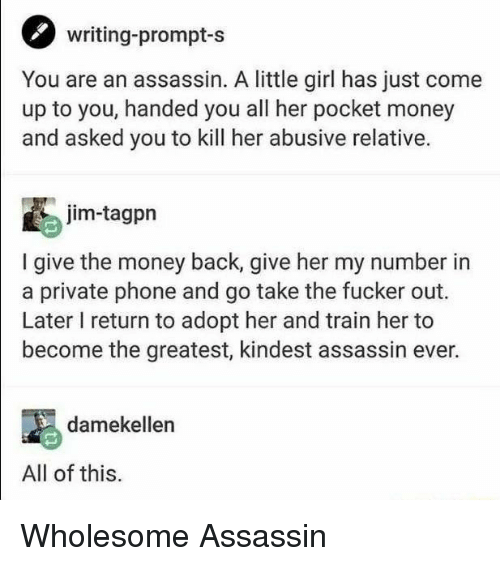 Money, Phone, and Girl: writing-prompt-s  You are an assassin. A little girl has just come  up to you, handed you all her pocket money  and asked you to kill her abusive relative.  jim-tagpn  I give the money back, give her my number in  a private phone and go take the fucker out.  Later I return to adopt her and train her to  become the greatest, kindest assassin ever.  damekellen  All of this. Wholesome Assassin
