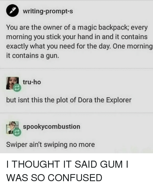 Confused, Dora the Explorer, and Dora: writing-prompt-s  You are the owner of a magic backpack; every  morning you stick your hand in and it contains  exactly what you need for the day. One morning  it contains a gun.  tru-ho  but isnt this the plot of Dora the Explorer  spookycombustion  Swiper ain't swiping no more I THOUGHT IT SAID GUM I WAS SO CONFUSED