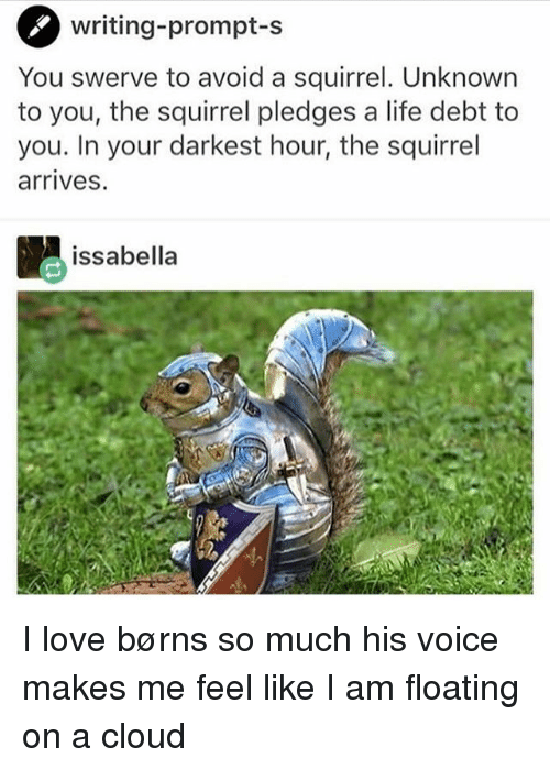 avoidance: writing-prompt-s  You swerve to avoid a squirrel. Unknown  to you, the squirrel pledges a life debt to  you. In your darkest hour, the squirrel  arrives.  issabella I love børns so much his voice makes me feel like I am floating on a cloud
